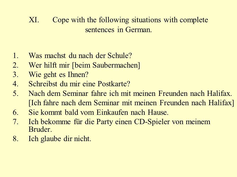 XI.Cope with the following situations with complete sentences in German. 1.Was machst du nach der Schule? 2.Wer hilft mir [beim Saubermachen] 3.Wie ge