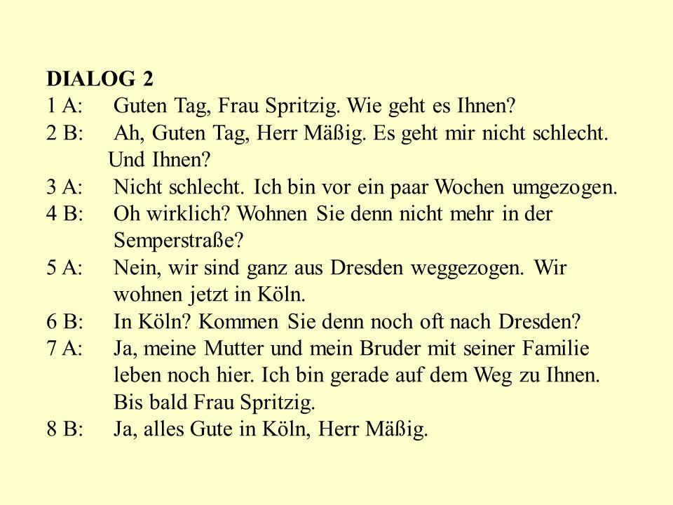 DIALOG 2 1 A: Guten Tag, Frau Spritzig. Wie geht es Ihnen? 2 B: Ah, Guten Tag, Herr Mäßig. Es geht mir nicht schlecht. Und Ihnen? 3 A: Nicht schlecht.