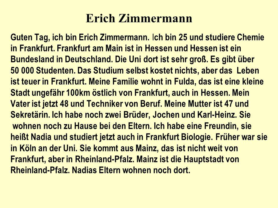 Erich Zimmermann Guten Tag, ich bin Erich Zimmermann. I ch bin 25 und studiere Chemie in Frankfurt. Frankfurt am Main ist in Hessen und Hessen ist ein