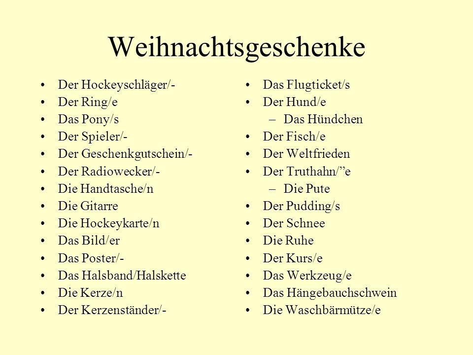 Weihnachtsgeschenke Der Hockeyschläger/- Der Ring/e Das Pony/s Der Spieler/- Der Geschenkgutschein/- Der Radiowecker/- Die Handtasche/n Die Gitarre Die Hockeykarte/n Das Bild/er Das Poster/- Das Halsband/Halskette Die Kerze/n Der Kerzenständer/- Das Flugticket/s Der Hund/e –Das Hündchen Der Fisch/e Der Weltfrieden Der Truthahn/e –Die Pute Der Pudding/s Der Schnee Die Ruhe Der Kurs/e Das Werkzeug/e Das Hängebauchschwein Die Waschbärmütze/e