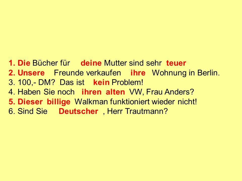 1.Die Bücher für deine Mutter sind sehr teuer 2.Unsere Freunde verkaufen ihre Wohnung in Berlin.