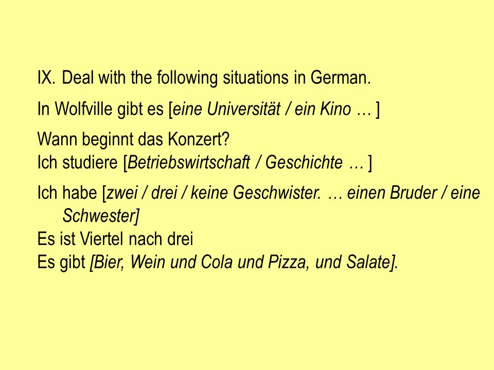 IX.Deal with the following situations in German. In Wolfville gibt es [ eine Universität / ein Kino … ] Wann beginnt das Konzert? Ich studiere [ Betri