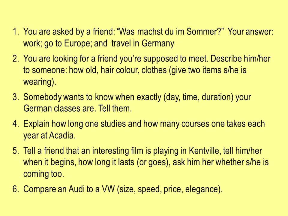 1.You are asked by a friend: Was machst du im Sommer? Your answer: work; go to Europe; and travel in Germany 2.You are looking for a friend youre supp