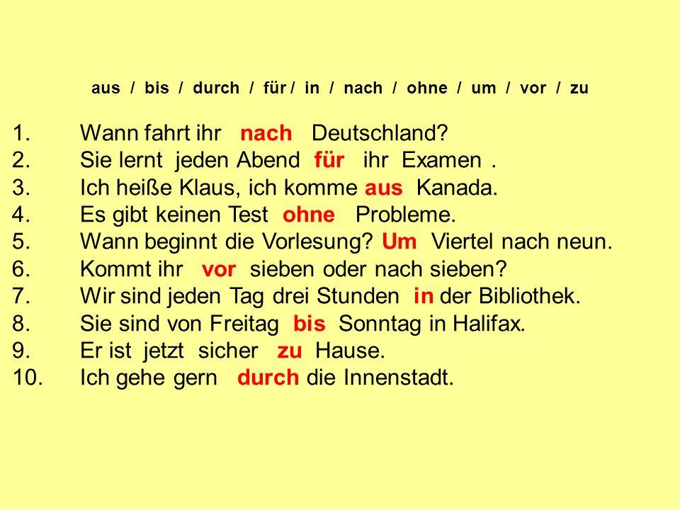 aus / bis / durch / für / in / nach / ohne / um / vor / zu 1.Wann fahrt ihr nach Deutschland.
