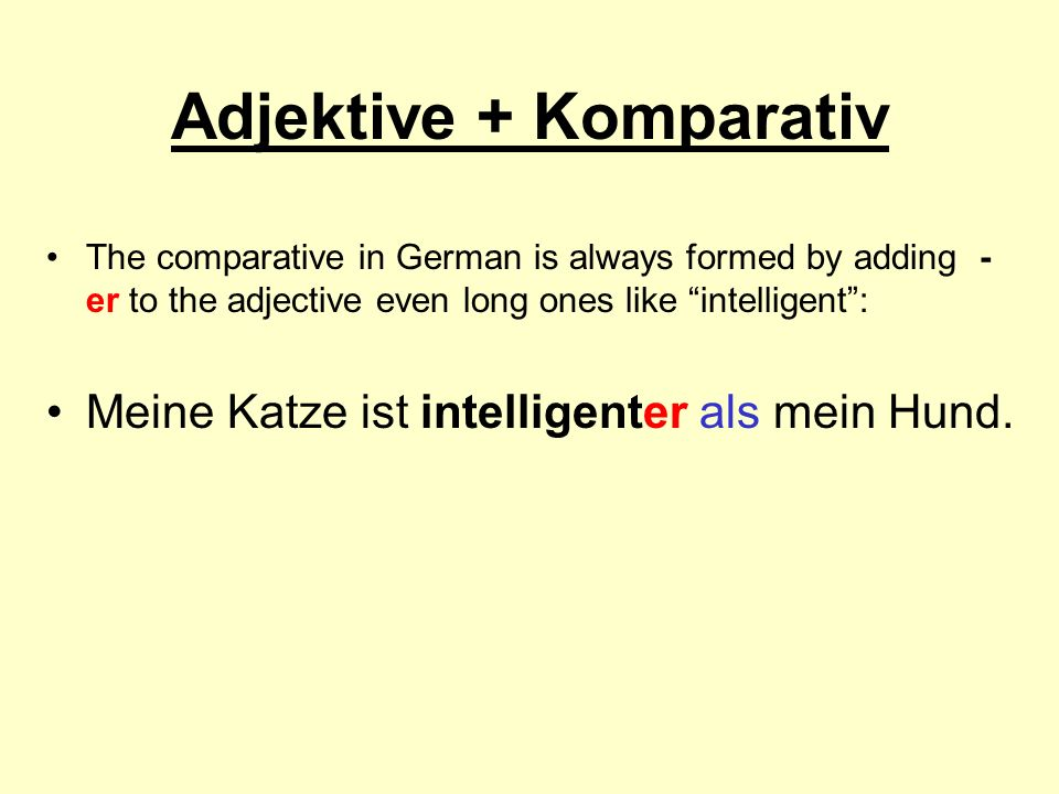 Adjektive + Komparativ The comparative in German is always formed by adding - er to the adjective even long ones like intelligent: Meine Katze ist int