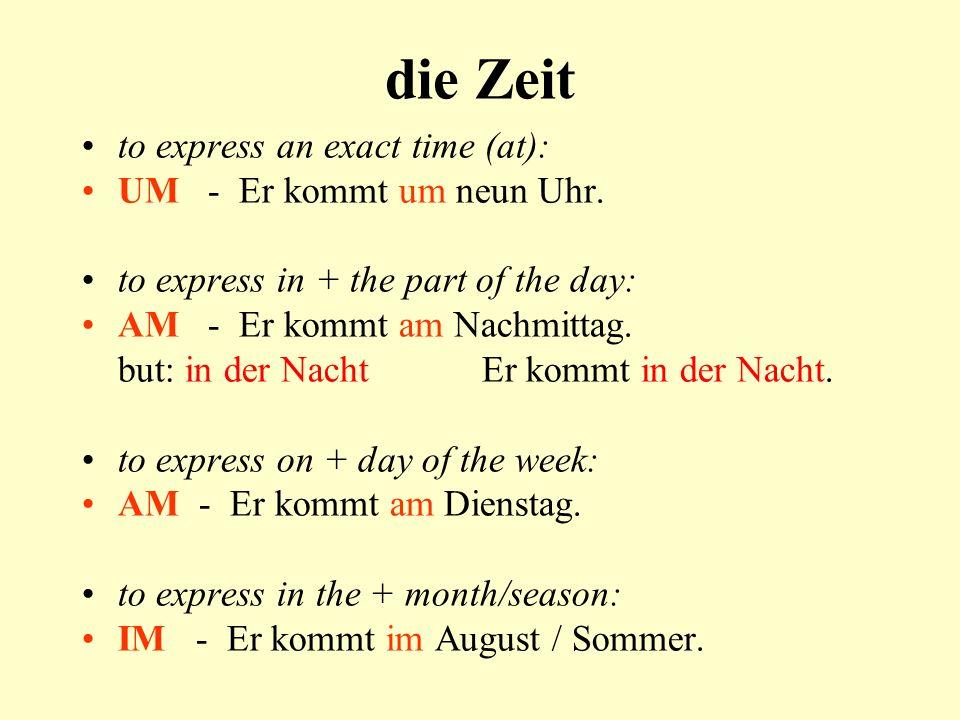 die Zeit to express an exact time (at): UM - Er kommt um neun Uhr. to express in + the part of the day: AM - Er kommt am Nachmittag. but: in der Nacht