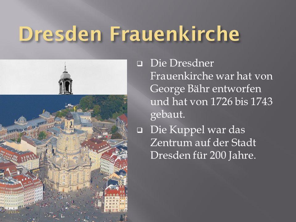Dresden Frauenkirche Die Dresdner Frauenkirche war hat von George Bähr entworfen und hat von 1726 bis 1743 gebaut. Die Kuppel war das Zentrum auf der
