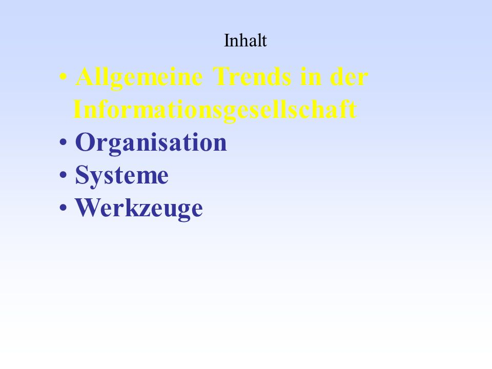 Inhalt Allgemeine Trends in der Informationsgesellschaft Organisation Systeme Werkzeuge