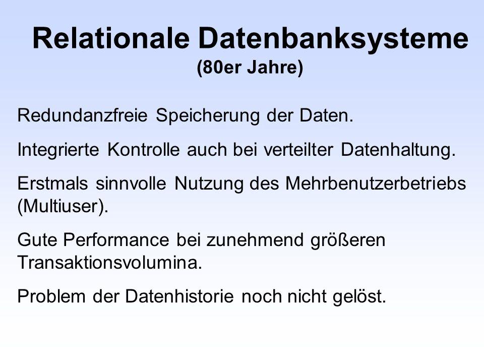 Relationale Datenbanksysteme (80er Jahre) Redundanzfreie Speicherung der Daten. Integrierte Kontrolle auch bei verteilter Datenhaltung. Erstmals sinnv