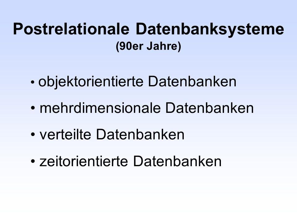 Postrelationale Datenbanksysteme (90er Jahre) objektorientierte Datenbanken mehrdimensionale Datenbanken verteilte Datenbanken zeitorientierte Datenba