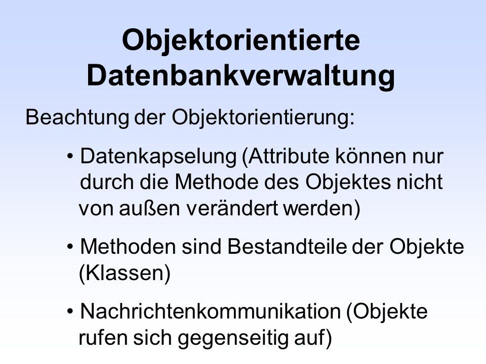 Objektorientierte Datenbankverwaltung Beachtung der Objektorientierung: Datenkapselung (Attribute können nur durch die Methode des Objektes nicht von