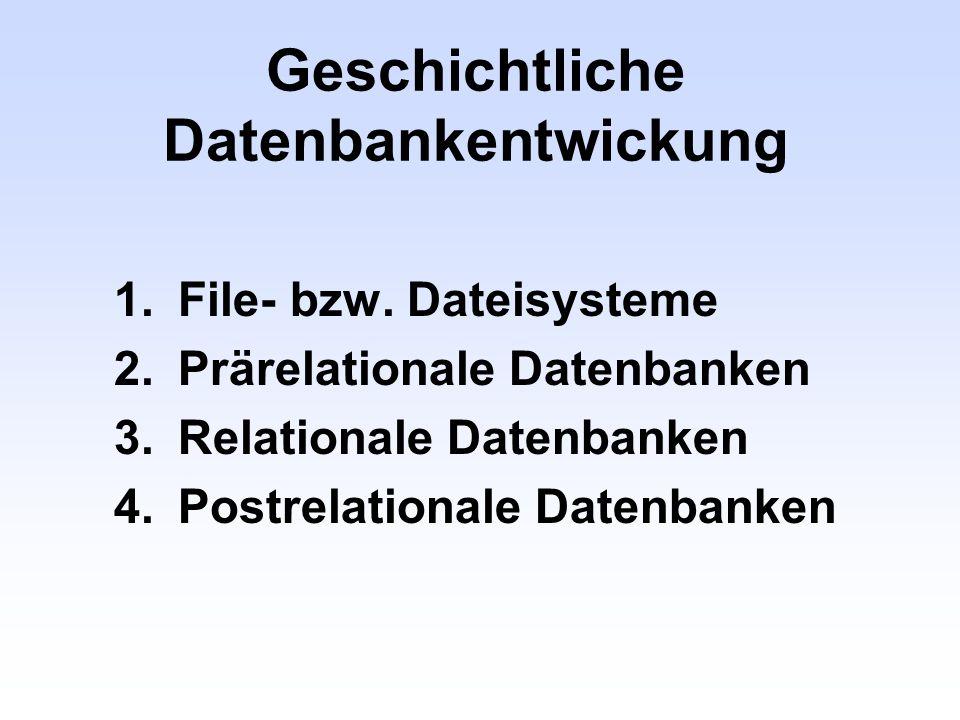 Geschichtliche Datenbankentwickung 1.File- bzw. Dateisysteme 2.Prärelationale Datenbanken 3.Relationale Datenbanken 4.Postrelationale Datenbanken