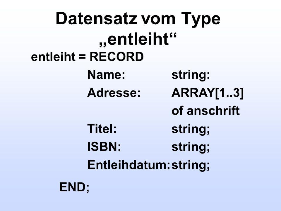Datensatz vom Type entleiht entleiht = RECORD Name:string: Adresse:ARRAY[1..3] of anschrift Titel:string; ISBN:string; Entleihdatum:string; END;