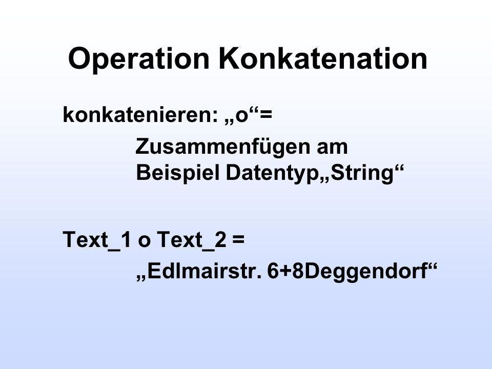 Operation Konkatenation konkatenieren: o= Zusammenfügen am Beispiel DatentypString Text_1 o Text_2 = Edlmairstr. 6+8Deggendorf