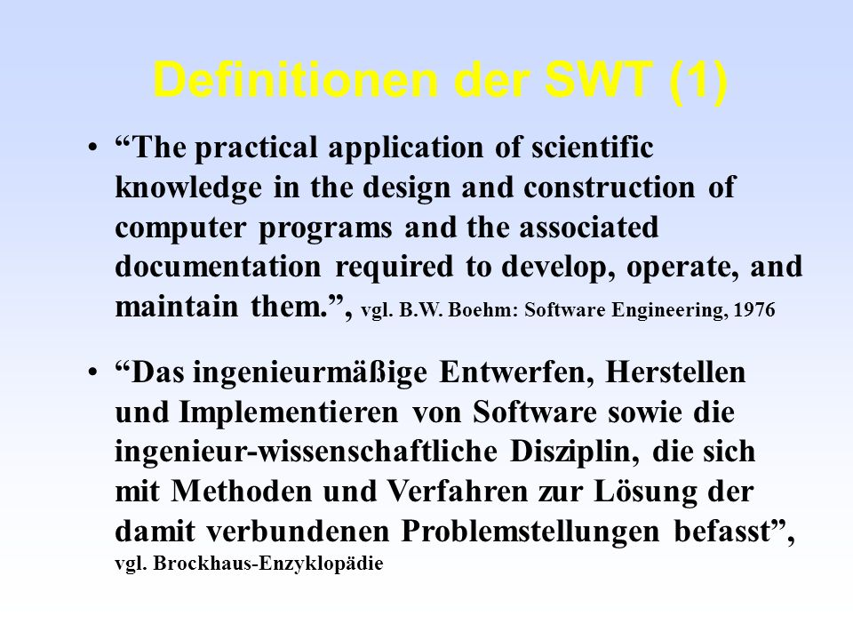 Definitionen der SWT (2) The systematic approach to the development, operation, maintenance and requirement of software., vgl.