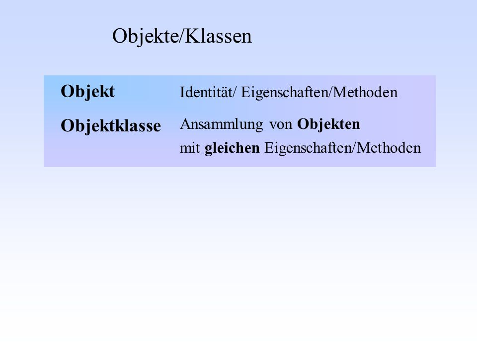 Objekte/Klassen Objektklasse Ansammlung von Objekten Identität/ Eigenschaften/Methoden mit gleichen Eigenschaften/Methoden Objekt