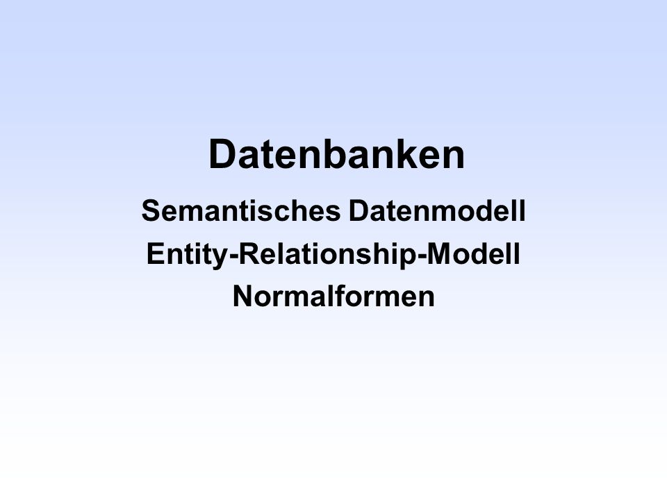 Datenbanken Semantisches Datenmodell Entity-Relationship-Modell Normalformen