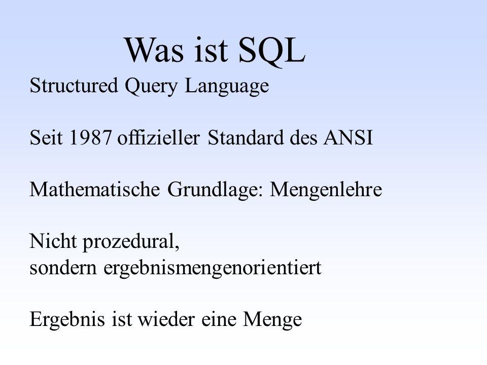 Was ist SQL Structured Query Language Seit 1987 offizieller Standard des ANSI Mathematische Grundlage: Mengenlehre Nicht prozedural, sondern ergebnism