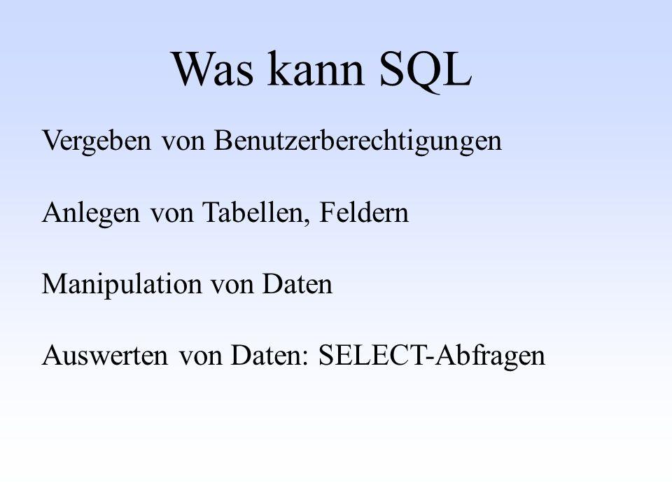 Was kann SQL Vergeben von Benutzerberechtigungen Anlegen von Tabellen, Feldern Manipulation von Daten Auswerten von Daten: SELECT-Abfragen