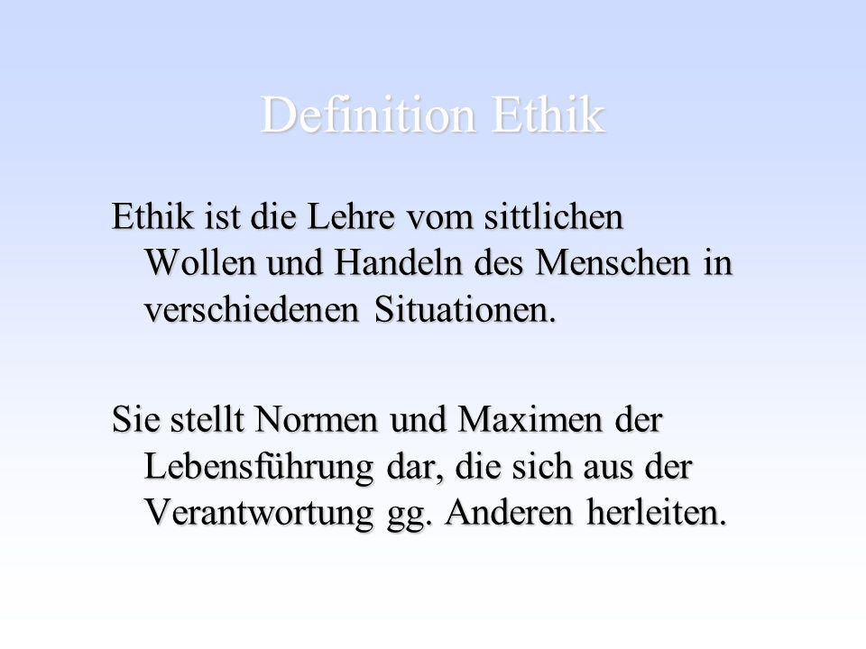 Definition Ethik Ethik ist die Lehre vom sittlichen Wollen und Handeln des Menschen in verschiedenen Situationen. Sie stellt Normen und Maximen der Le