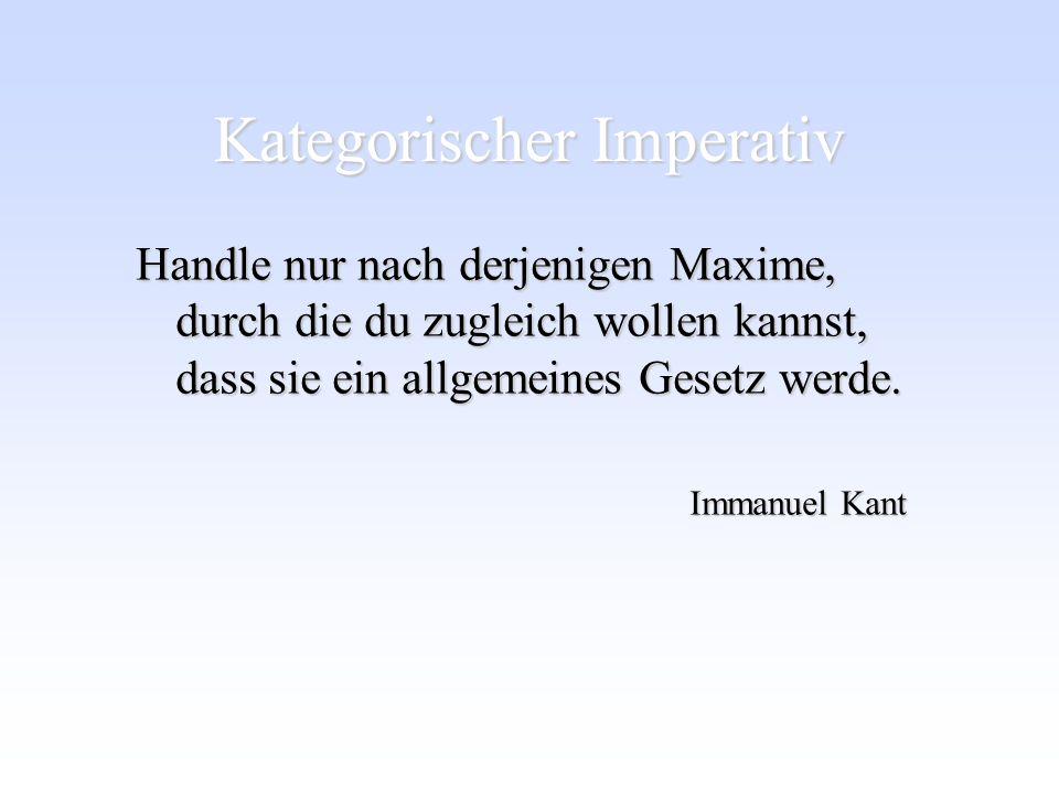 Kategorischer Imperativ Handle nur nach derjenigen Maxime, durch die du zugleich wollen kannst, dass sie ein allgemeines Gesetz werde. Immanuel Kant