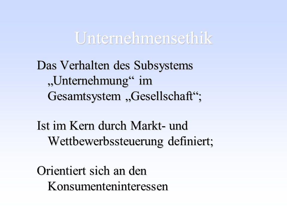 Unternehmensethik Das Verhalten des Subsystems Unternehmung im Gesamtsystem Gesellschaft; Ist im Kern durch Markt- und Wettbewerbssteuerung definiert;