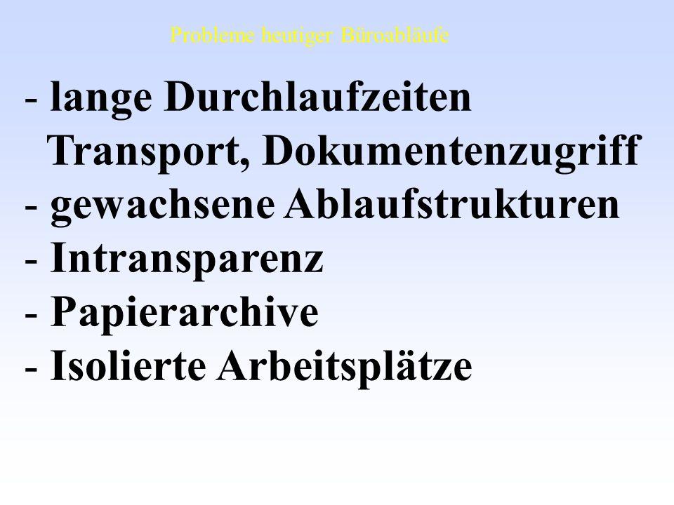 - lange Durchlaufzeiten Transport, Dokumentenzugriff - gewachsene Ablaufstrukturen - Intransparenz - Papierarchive - Isolierte Arbeitsplätze Probleme