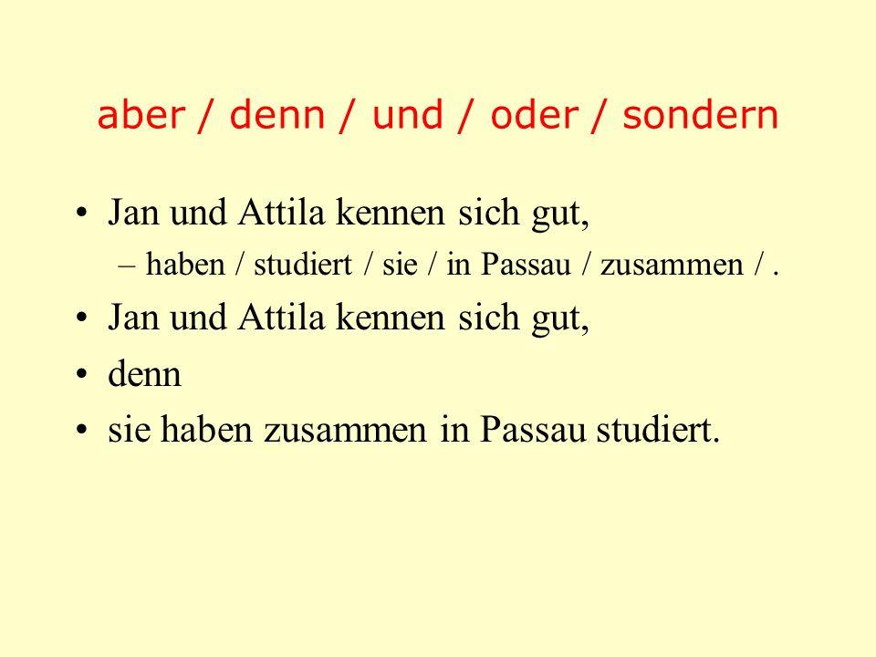 aber / denn / und / oder / sondern Jan und Attila kennen sich gut, –haben / studiert / sie / in Passau / zusammen /. Jan und Attila kennen sich gut, d