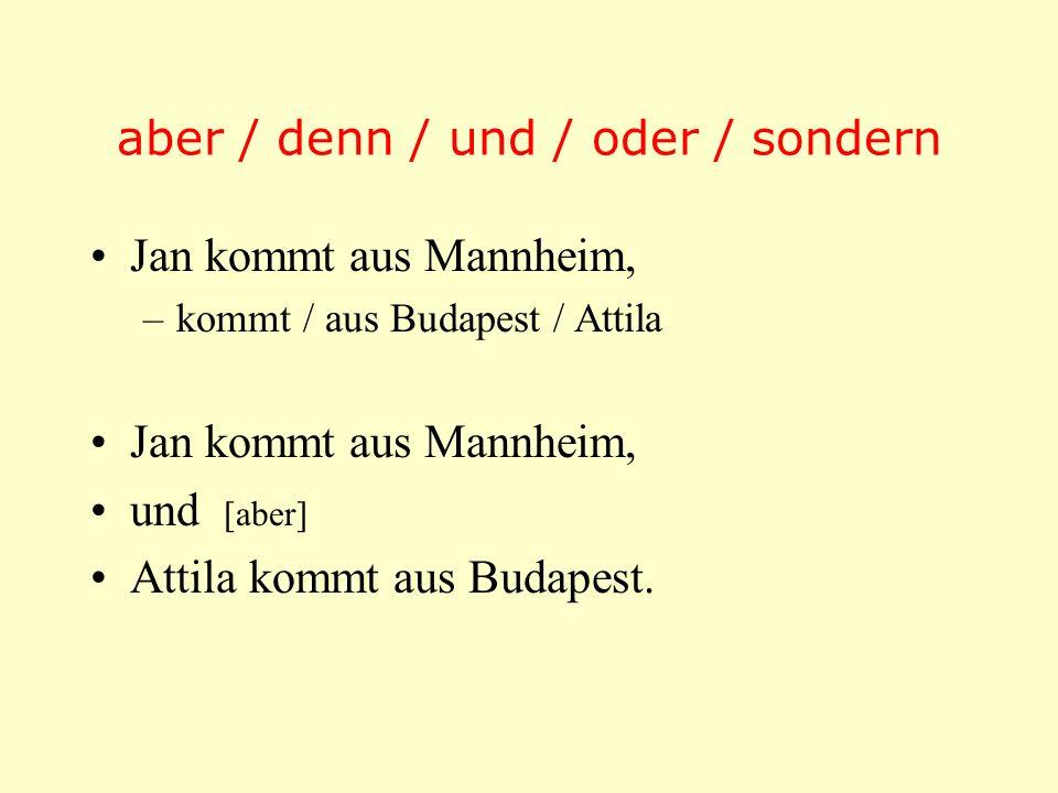 aber / denn / und / oder / sondern Jan kommt aus Mannheim, –kommt / aus Budapest / Attila Jan kommt aus Mannheim, und [aber] Attila kommt aus Budapest