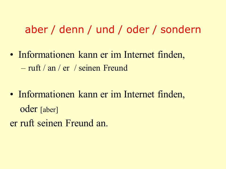 aber / denn / und / oder / sondern Informationen kann er im Internet finden, –ruft / an / er / seinen Freund Informationen kann er im Internet finden,