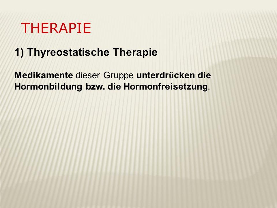 THERAPIE 1) Thyreostatische Therapie Medikamente dieser Gruppe unterdr ü cken die Hormonbildung bzw. die Hormonfreisetzung.