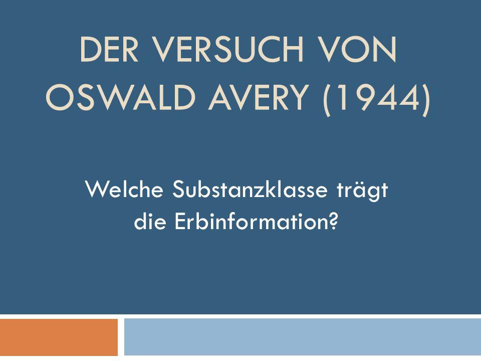 DER VERSUCH VON OSWALD AVERY (1944) Welche Substanzklasse trägt die Erbinformation?