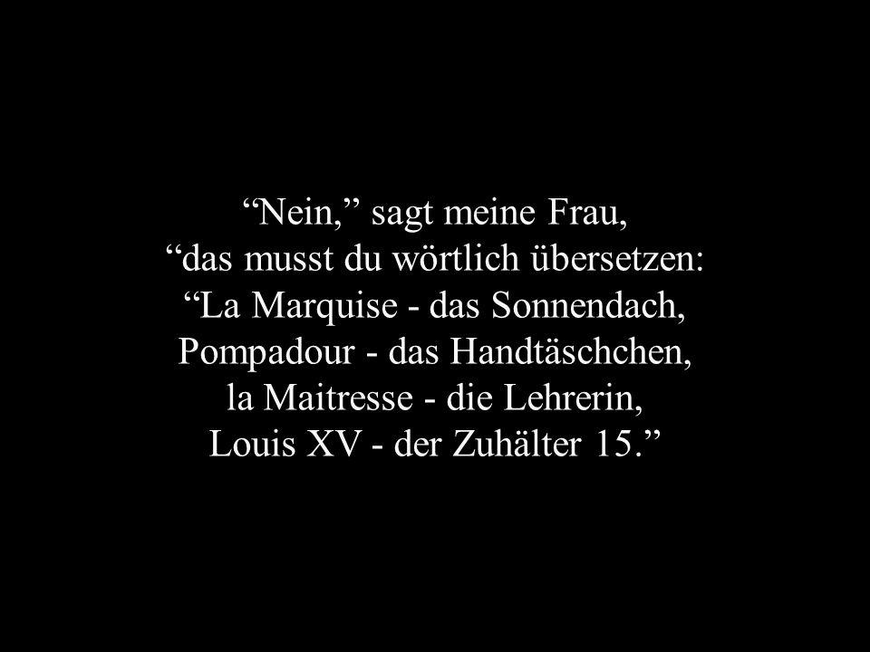 Nein, sagt meine Frau, das musst du wörtlich übersetzen: La Marquise - das Sonnendach, Pompadour - das Handtäschchen, la Maitresse - die Lehrerin, Louis XV - der Zuhälter 15.
