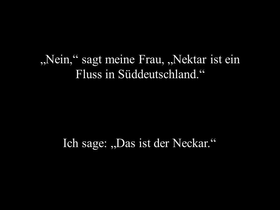 Nein, sagt meine Frau, Nektar ist ein Fluss in Süddeutschland. Ich sage: Das ist der Neckar.