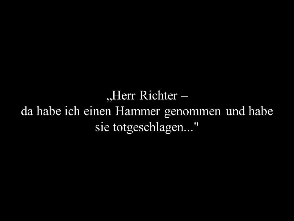 Herr Richter – da habe ich einen Hammer genommen und habe sie totgeschlagen...
