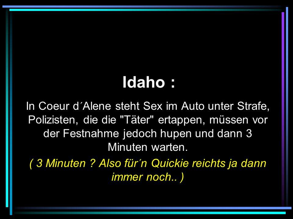 Idaho : In Coeur d´Alene steht Sex im Auto unter Strafe, Polizisten, die die Täter ertappen, müssen vor der Festnahme jedoch hupen und dann 3 Minuten warten.