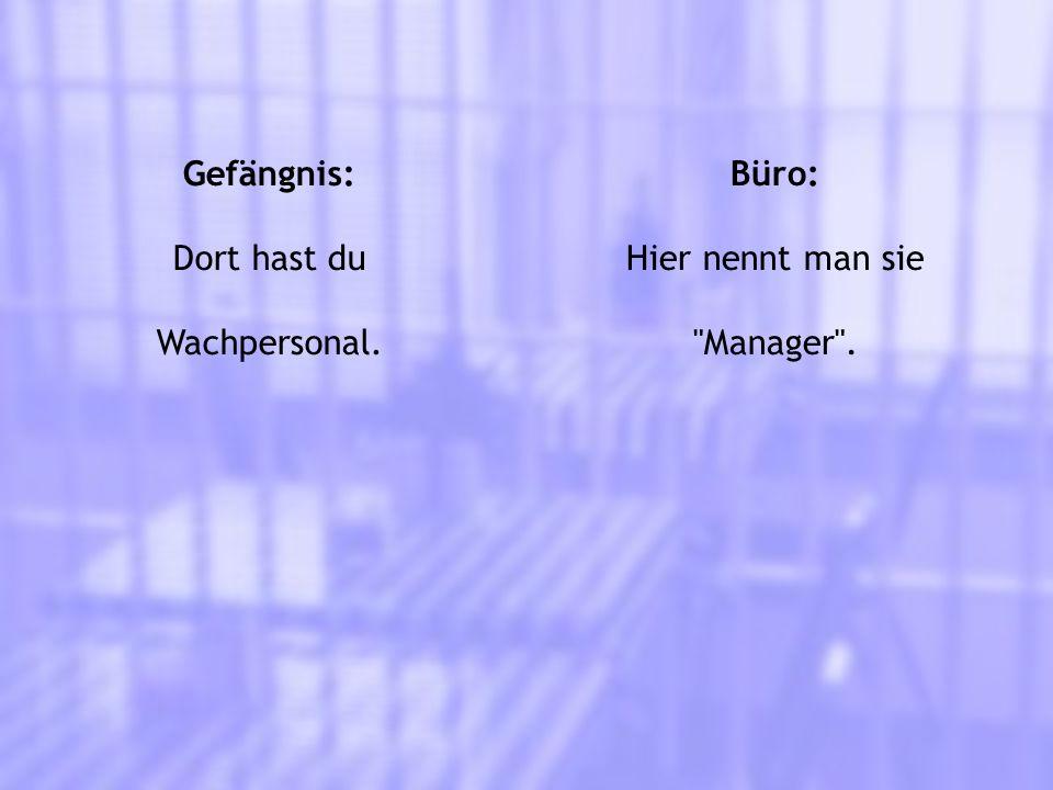 Gefängnis: Dort hast du Wachpersonal. Büro: Hier nennt man sie Manager .