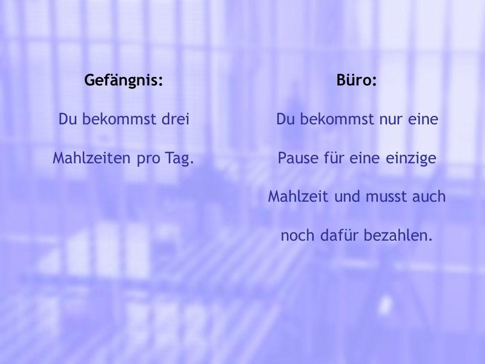 Gefängnis: Du bekommst drei Mahlzeiten pro Tag. Büro: Du bekommst nur eine Pause für eine einzige Mahlzeit und musst auch noch dafür bezahlen.