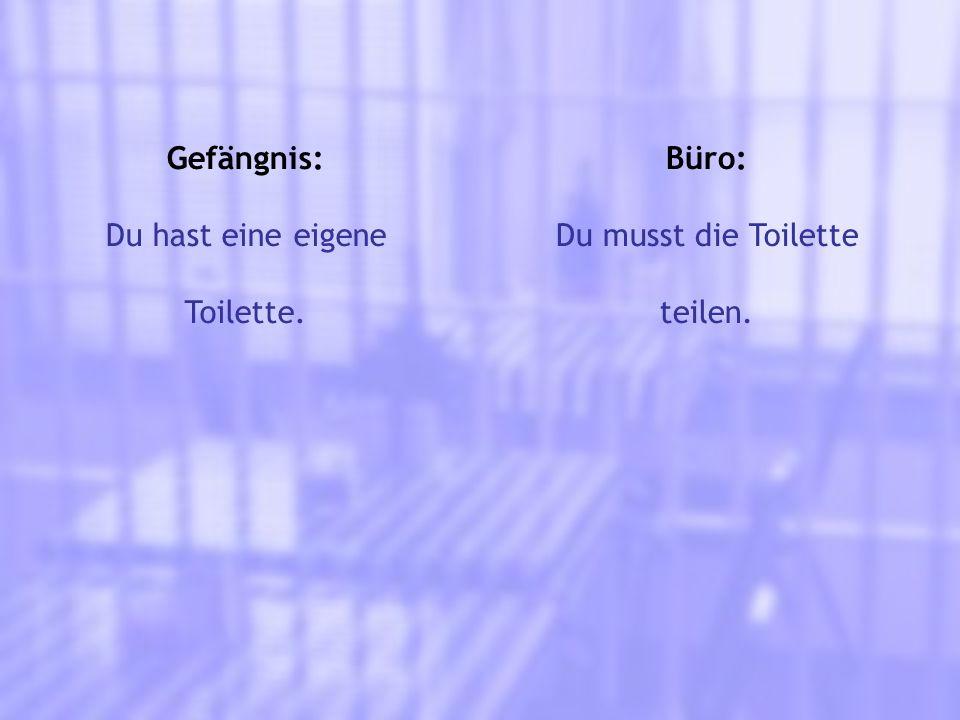 Gefängnis: Du hast eine eigene Toilette. Büro: Du musst die Toilette teilen.