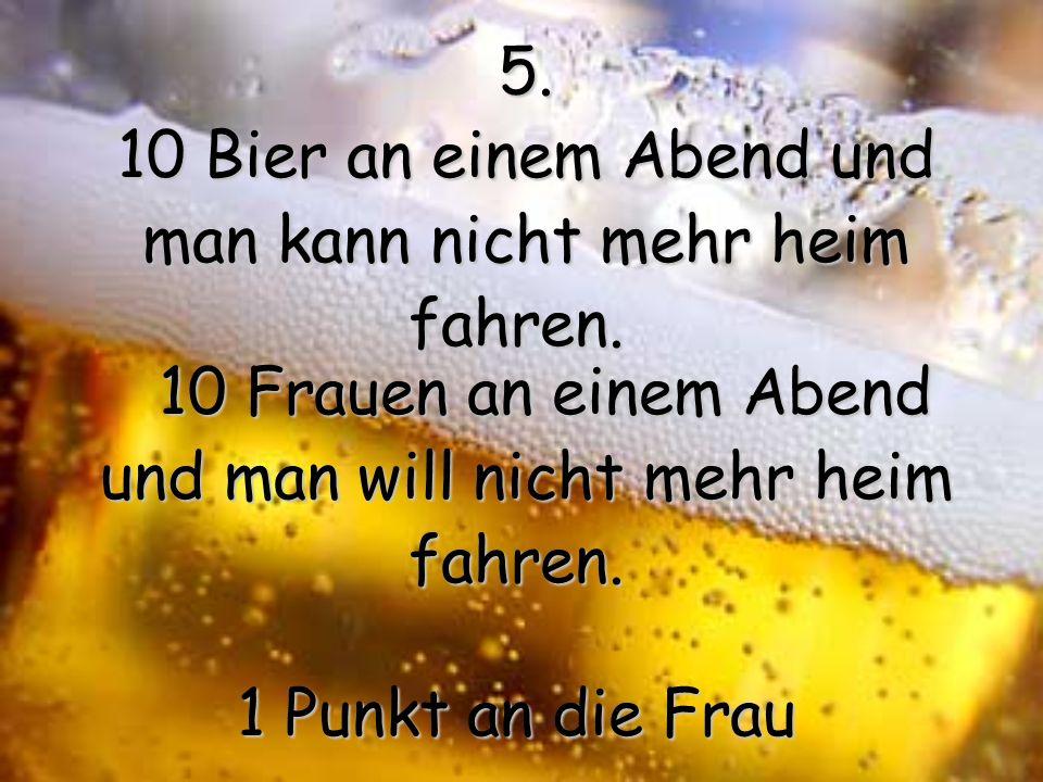 16.Ein Bier erwartet nicht, dass man nach dem Genuss noch eine halbe Stunde lang mit ihm kuschelt.