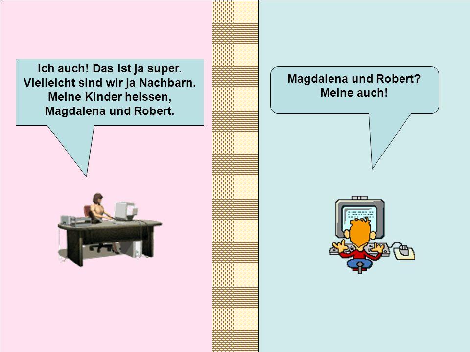 Magdalena und Robert? Meine auch! Ich auch! Das ist ja super. Vielleicht sind wir ja Nachbarn. Meine Kinder heissen, Magdalena und Robert.