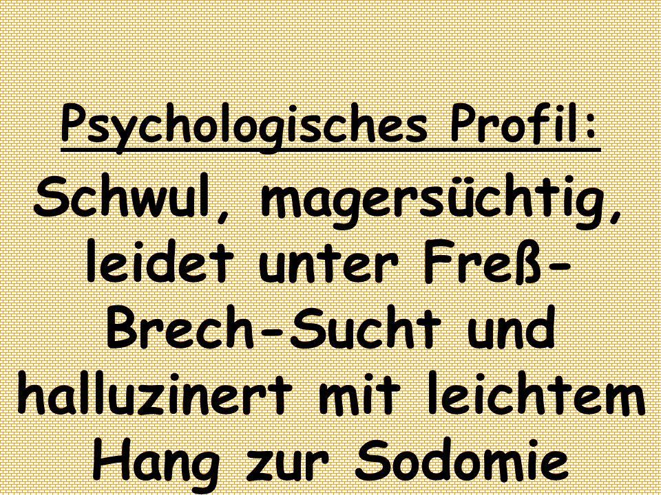Psychologisches Profil: Schwul, magersüchtig, leidet unter Freß- Brech-Sucht und halluzinert mit leichtem Hang zur Sodomie