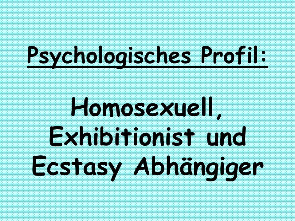 Psychologisches Profil: Homosexuell, Exhibitionist und Ecstasy Abhängiger