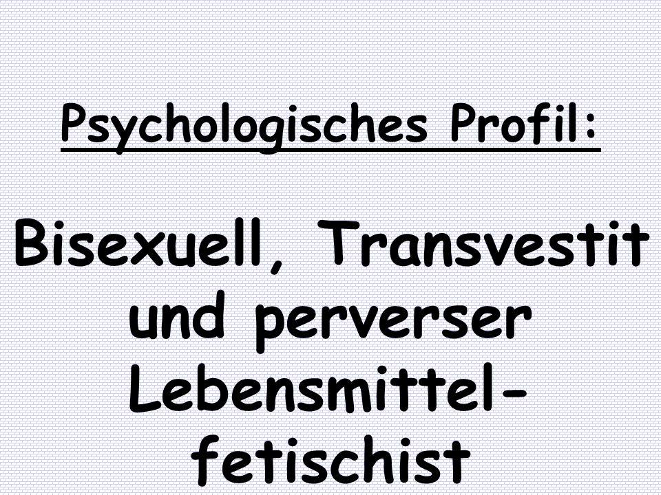 Psychologisches Profil: Bisexuell, Transvestit und perverser Lebensmittel- fetischist