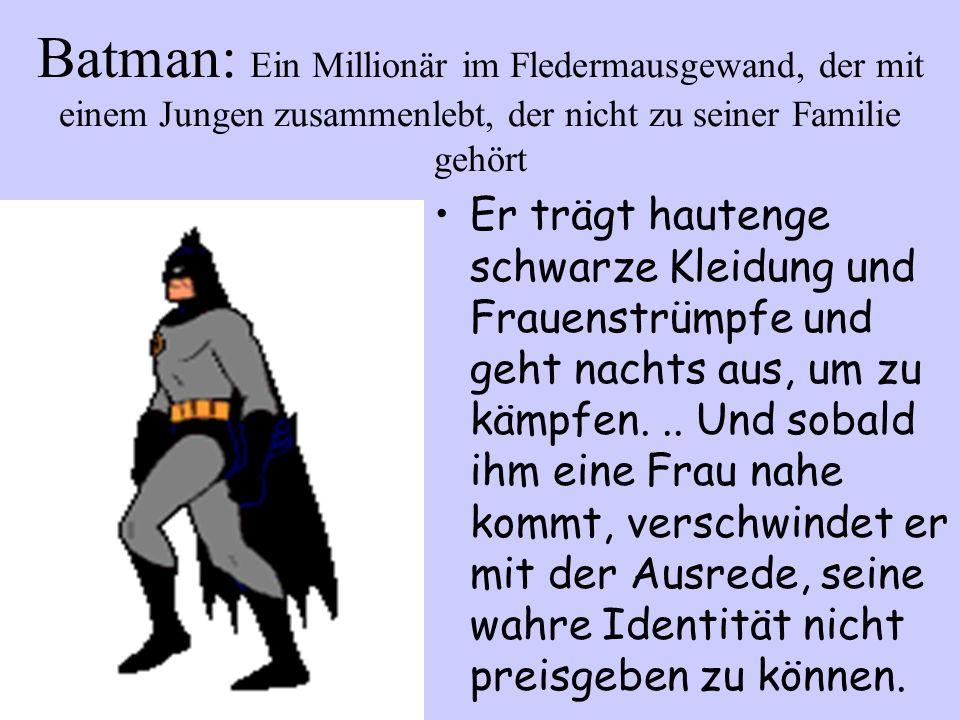 Batman: Ein Millionär im Fledermausgewand, der mit einem Jungen zusammenlebt, der nicht zu seiner Familie gehört Er trägt hautenge schwarze Kleidung u