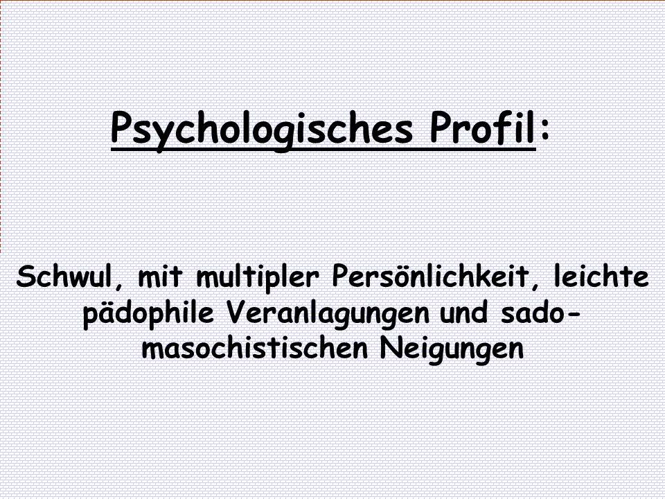 Psychologisches Profil: Schwul, mit multipler Persönlichkeit, leichte pädophile Veranlagungen und sado- masochistischen Neigungen