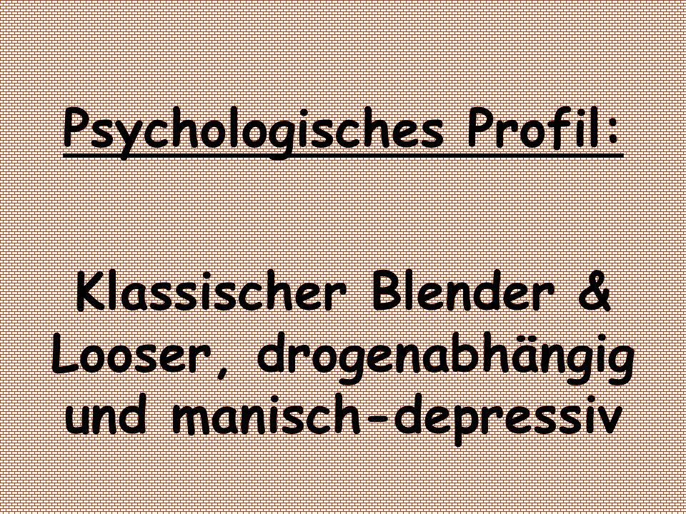 Psychologisches Profil: Klassischer Blender & Looser, drogenabhängig und manisch-depressiv