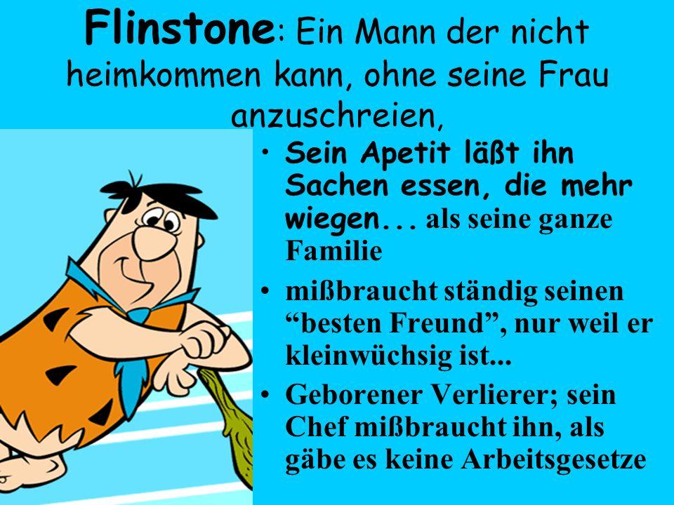 Flinstone : Ein Mann der nicht heimkommen kann, ohne seine Frau anzuschreien, Sein Apetit läßt ihn Sachen essen, die mehr wiegen... als seine ganze Fa