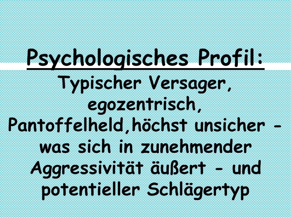 Psychologisches Profil: Typischer Versager, egozentrisch, Pantoffelheld,höchst unsicher - was sich in zunehmender Aggressivität äußert - und potentiel