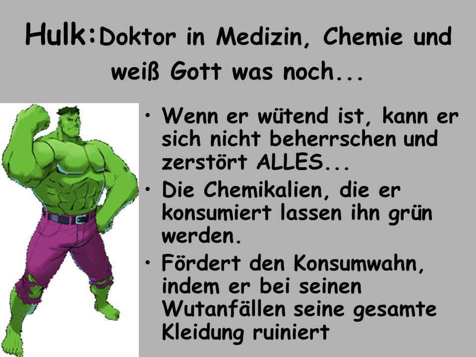 Hulk: Doktor in Medizin, Chemie und weiß Gott was noch... Wenn er wütend ist, kann er sich nicht beherrschen und zerstört ALLES... Die Chemikalien, di